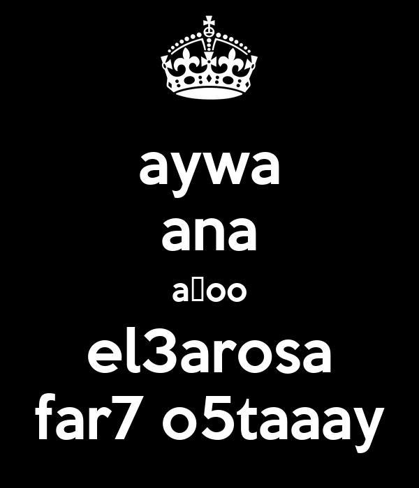 aywa ana aخoo el3arosa far7 o5taaay