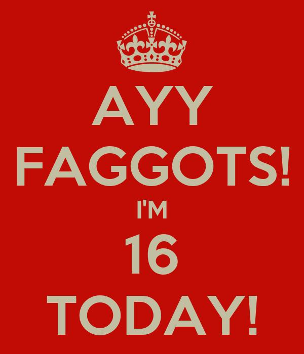 AYY FAGGOTS! I'M 16 TODAY!