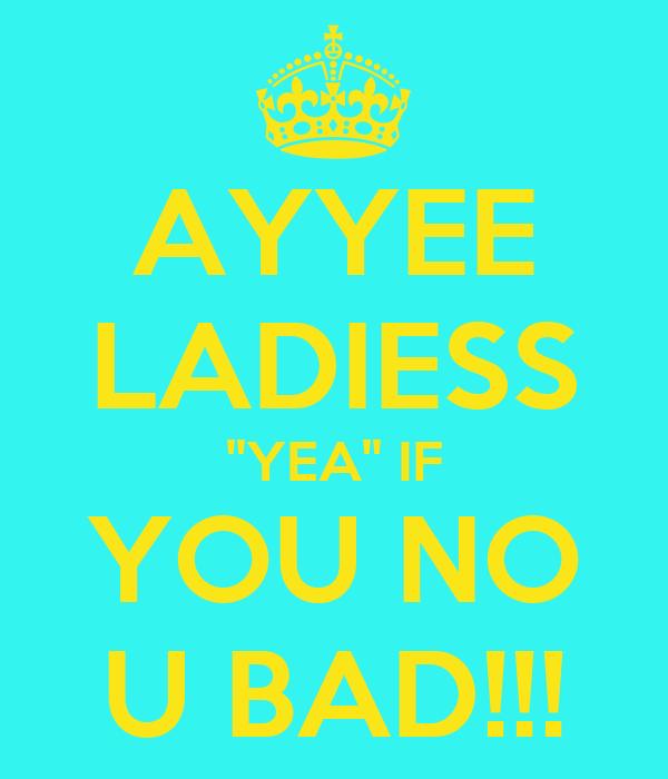 AYYEE LADIESS ''YEA'' IF YOU NO U BAD!!!