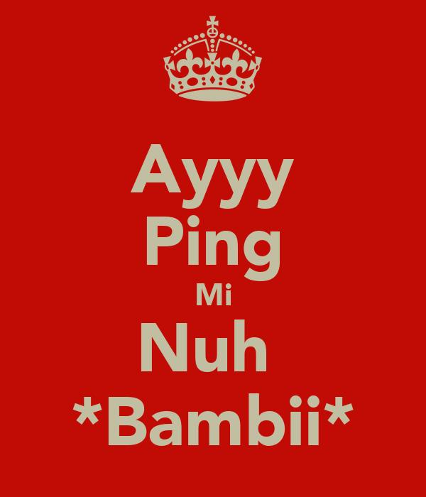 Ayyy Ping Mi Nuh  *Bambii*