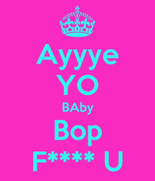 Ayyye YO BAby Bop F**** U