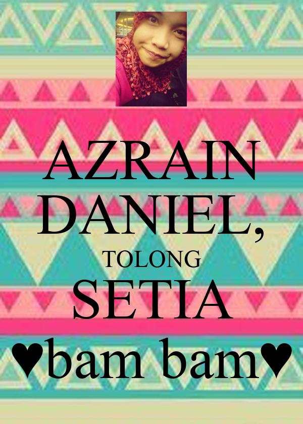 AZRAIN DANIEL, TOLONG SETIA ♥bam bam♥