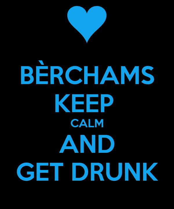 BÈRCHAMS KEEP  CALM AND GET DRUNK