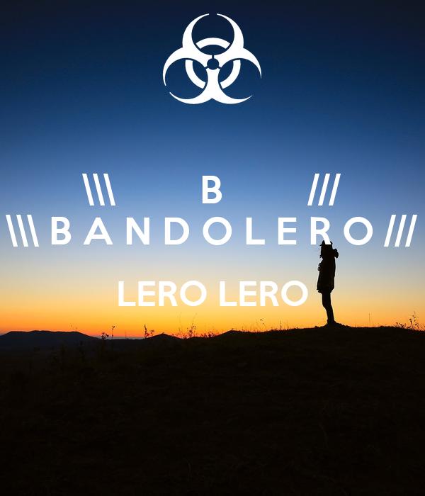 \\\        B        /// \\\ B A N D O L E R O /// LERO LERO