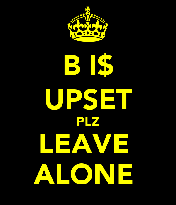 B I$ UPSET PLZ LEAVE  ALONE
