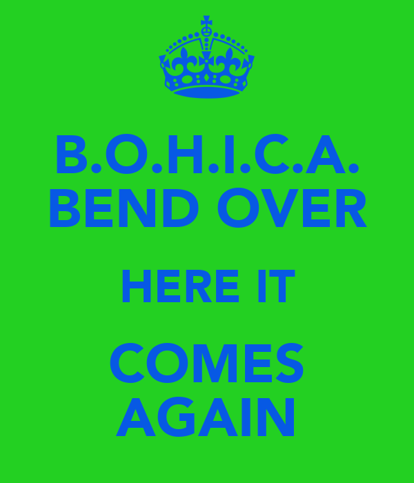 B.O.H.I.C.A. BEND OVER HERE IT COMES AGAIN