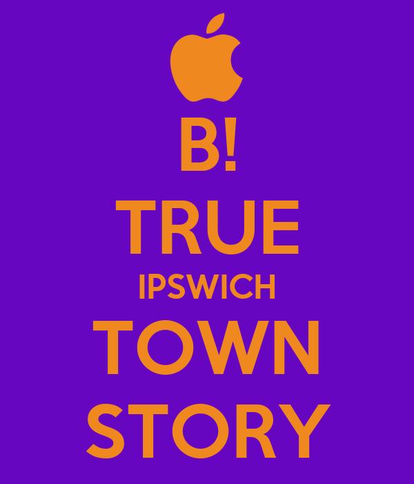 B! TRUE IPSWICH TOWN STORY