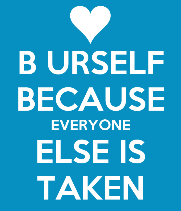 B URSELF BECAUSE EVERYONE ELSE IS TAKEN