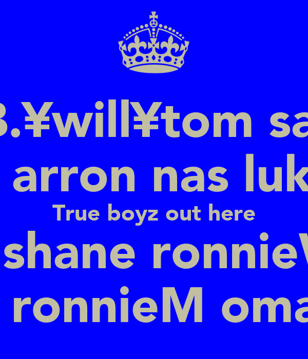 B.¥will¥tom sam    arron nas luke True boyz out here    shane ronnieW    ronnieM omar