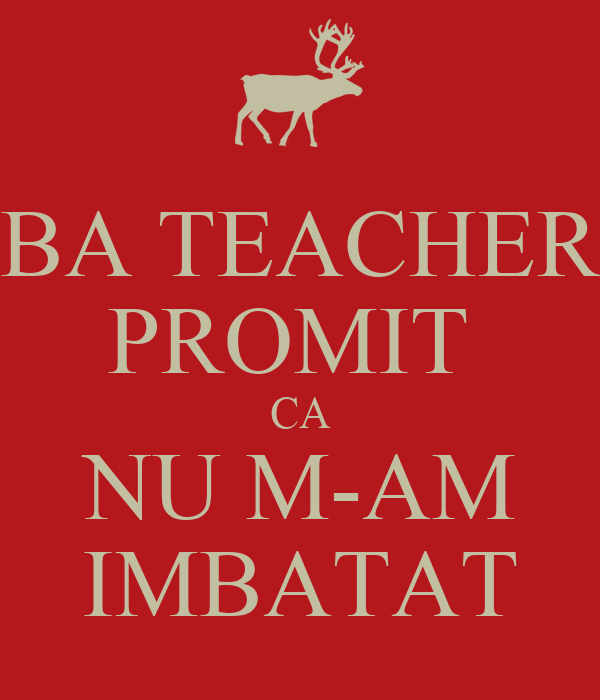 BA TEACHER PROMIT  CA NU M-AM IMBATAT
