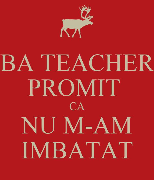 BA TEACHER PROMIT  CA NU M-AM IMBATAT