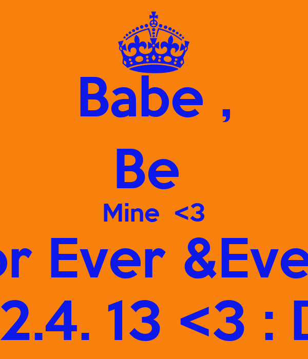 Babe , Be  Mine  <3 For Ever &Ever ! 12.4. 13 <3 : D