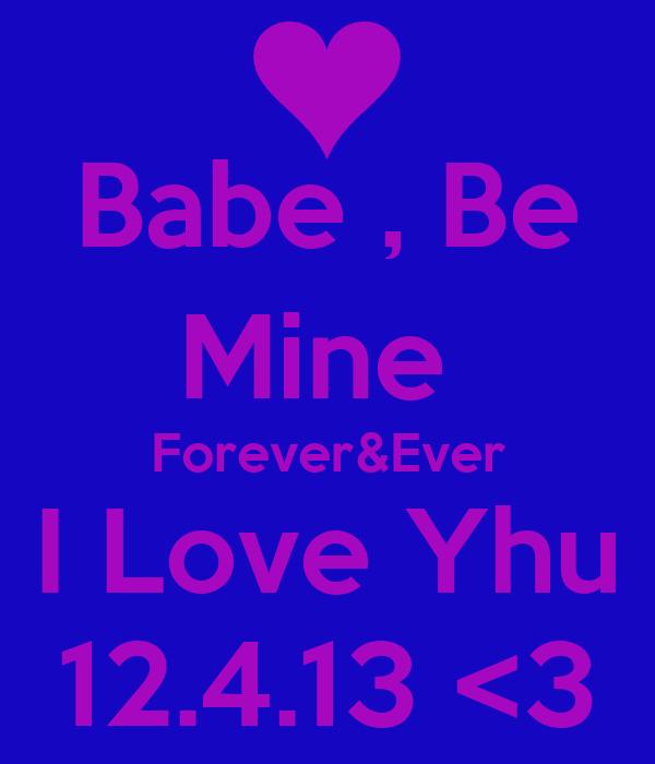 Babe , Be Mine  Forever&Ever I Love Yhu 12.4.13 <3