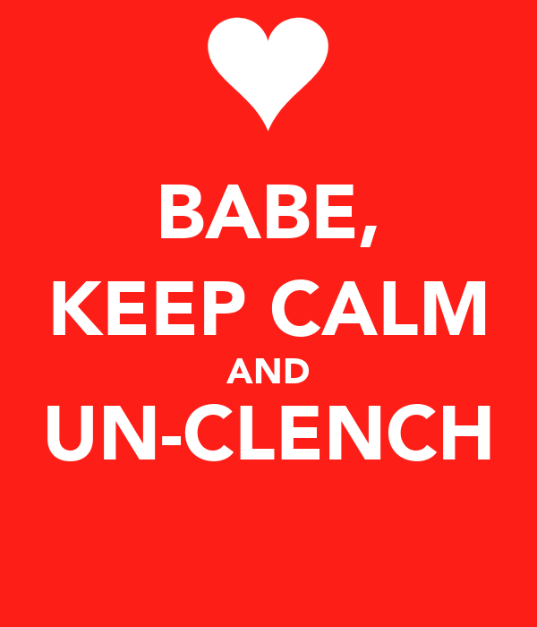 BABE, KEEP CALM AND UN-CLENCH