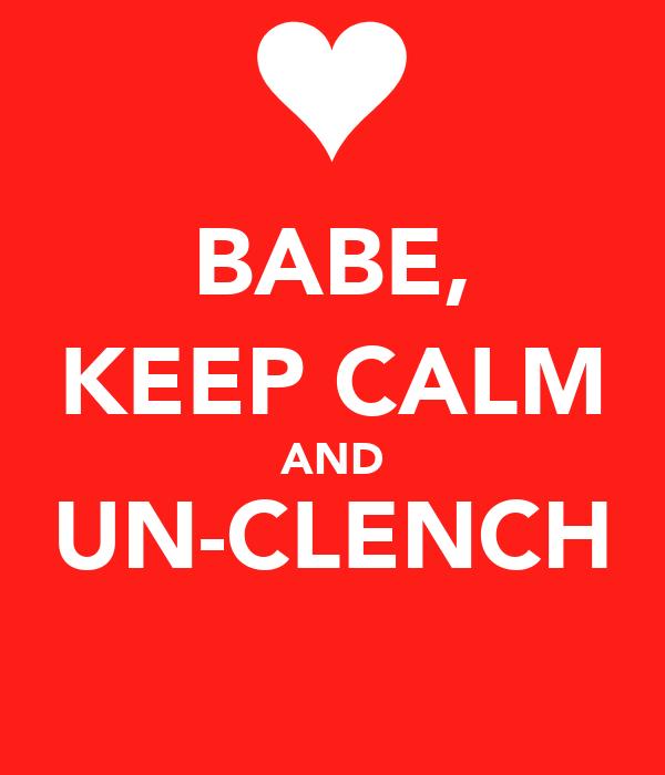 BABE, KEEP CALM AND UN-CLENCH