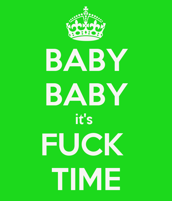 BABY BABY it's  FUCK  TIME