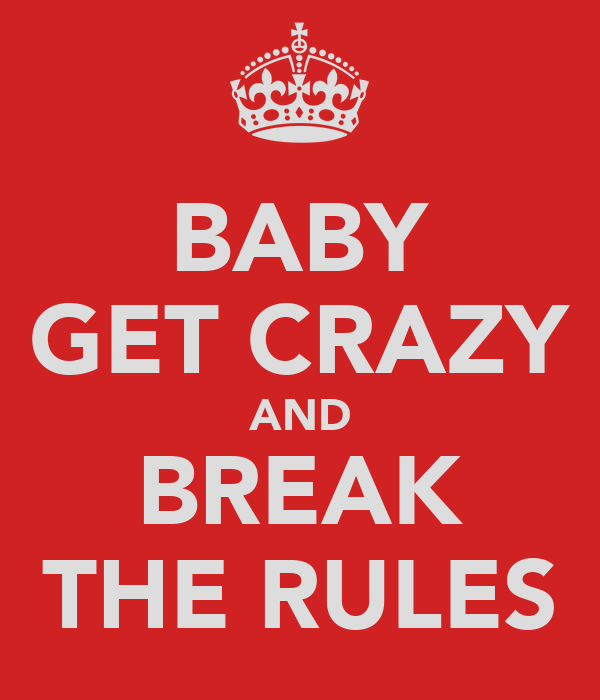 BABY GET CRAZY AND BREAK THE RULES