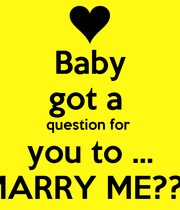 Baby got a  question for  you to ... MARRY ME???