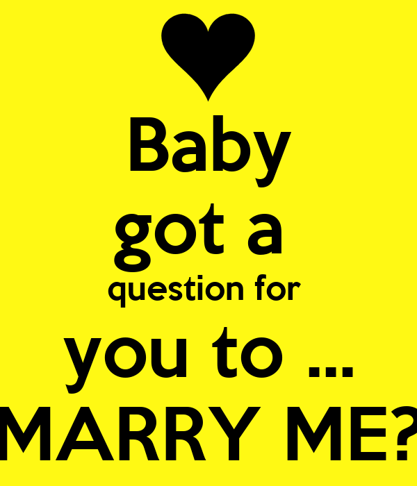 Baby got a  question for  you to ... MARRY ME?