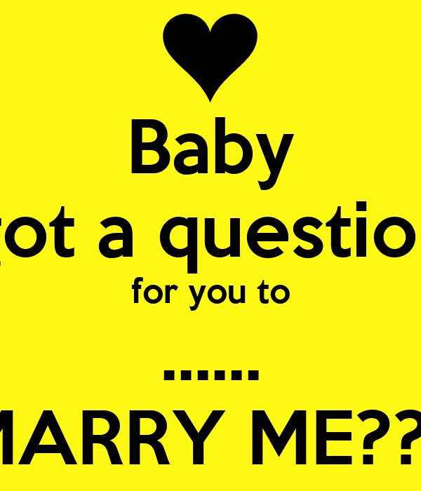 Baby got a question for you to ...... MARRY ME???