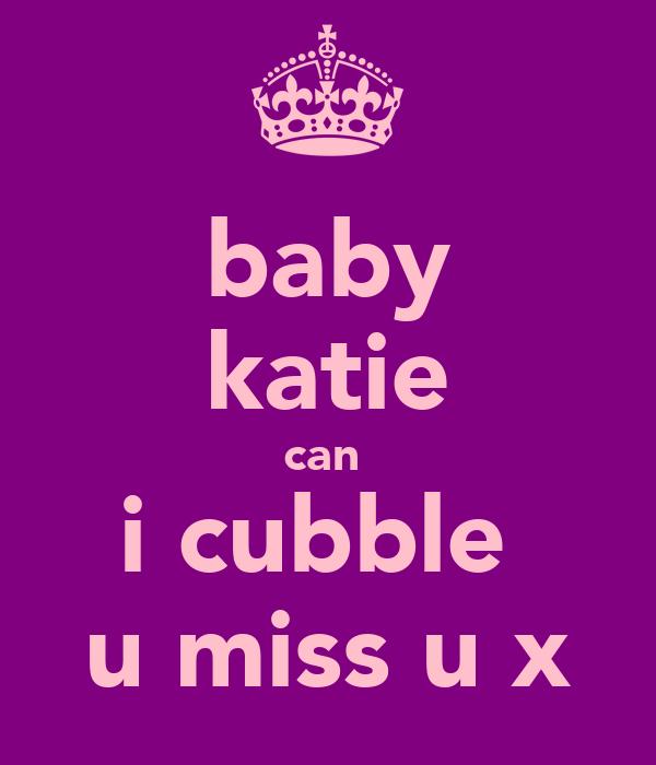 baby katie can  i cubble  u miss u x