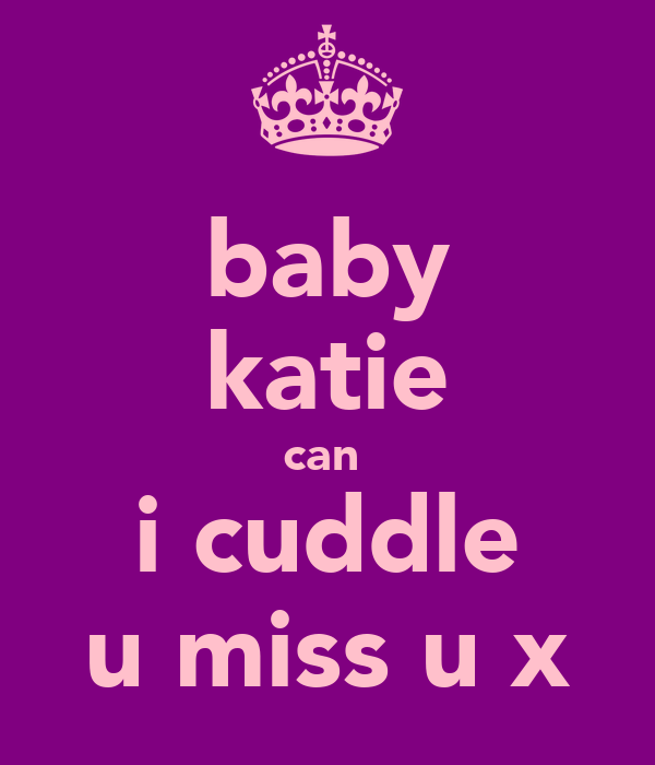 baby katie can  i cuddle u miss u x