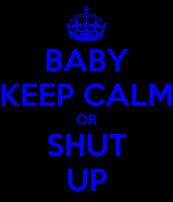 BABY KEEP CALM OR SHUT UP
