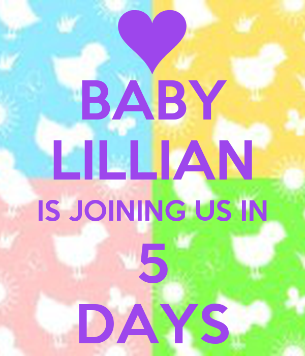BABY LILLIAN IS JOINING US IN 5 DAYS