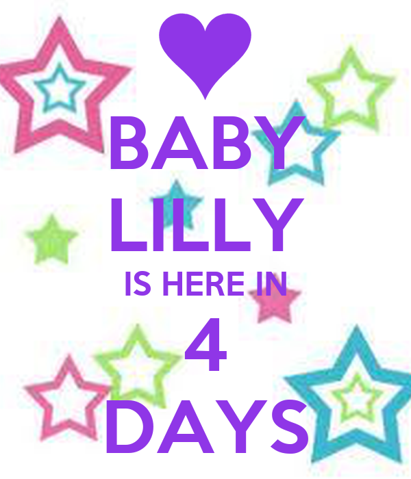 BABY LILLY IS HERE IN 4 DAYS