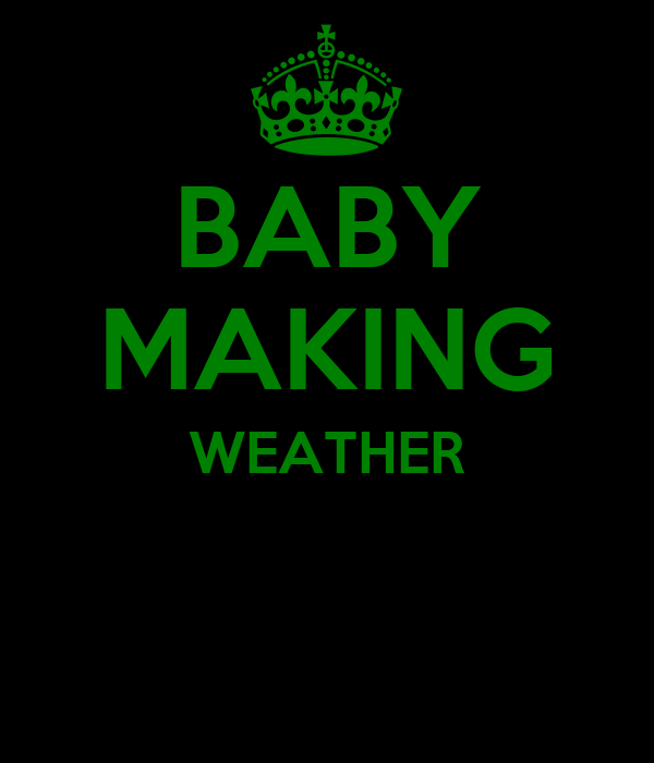 BABY MAKING WEATHER