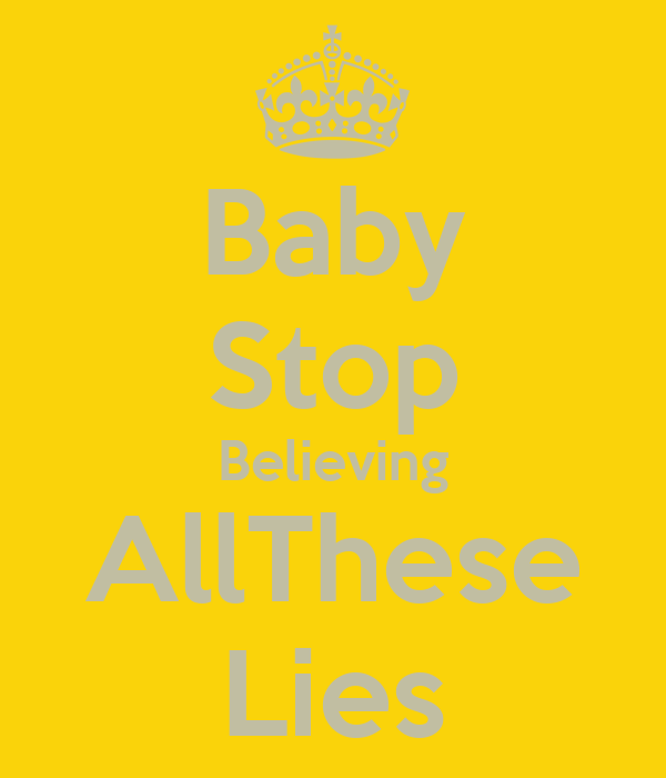 Baby Stop Believing AllThese Lies