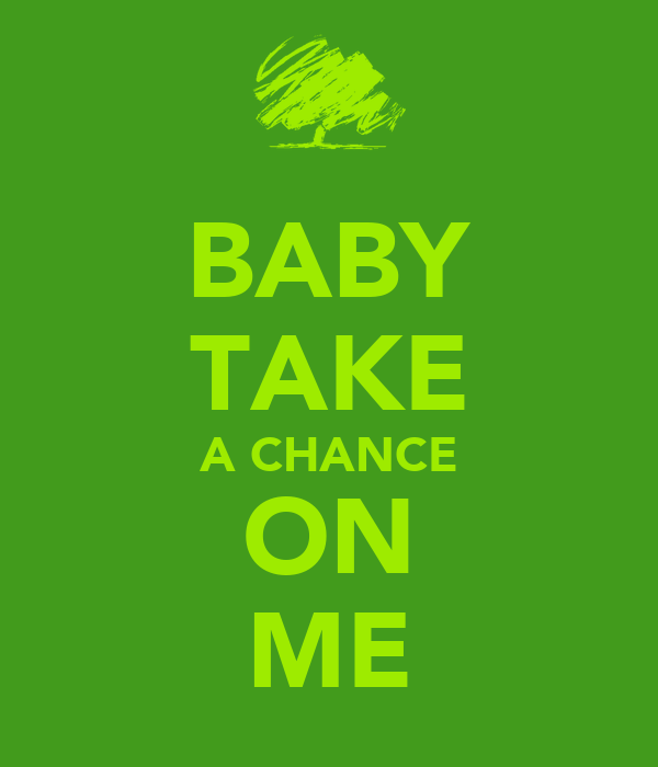 BABY TAKE A CHANCE ON ME