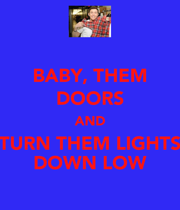 BABY, THEM DOORS AND TURN THEM LIGHTS DOWN LOW