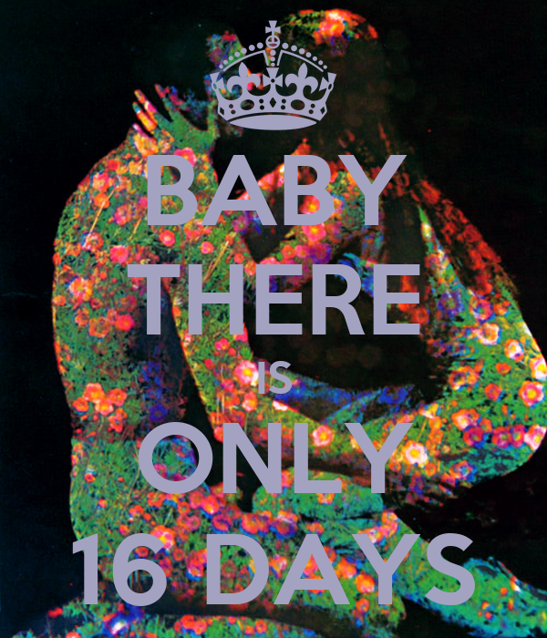 BABY THERE IS ONLY 16 DAYS