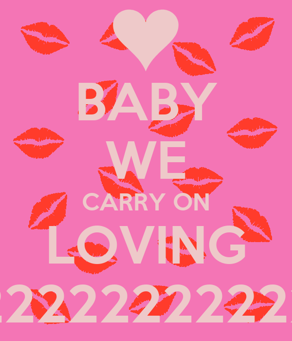 BABY WE CARRY ON LOVING 22222222222