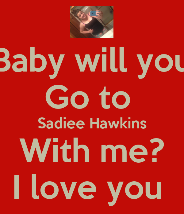 Baby will you Go to  Sadiee Hawkins With me? I love you