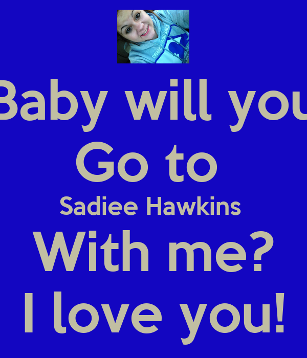 Baby will you Go to  Sadiee Hawkins  With me? I love you!