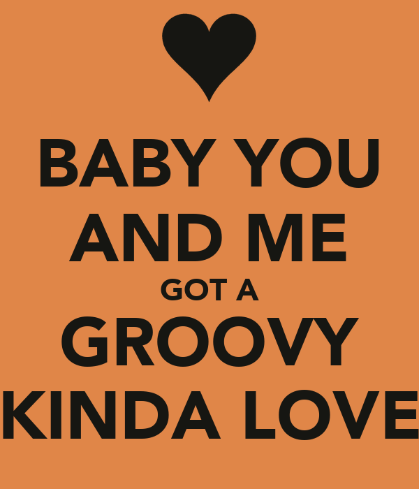 BABY YOU AND ME GOT A GROOVY KINDA LOVE