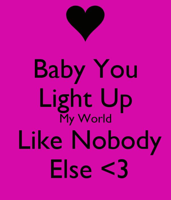 Baby You Light Up My World  Like Nobody  Else <3
