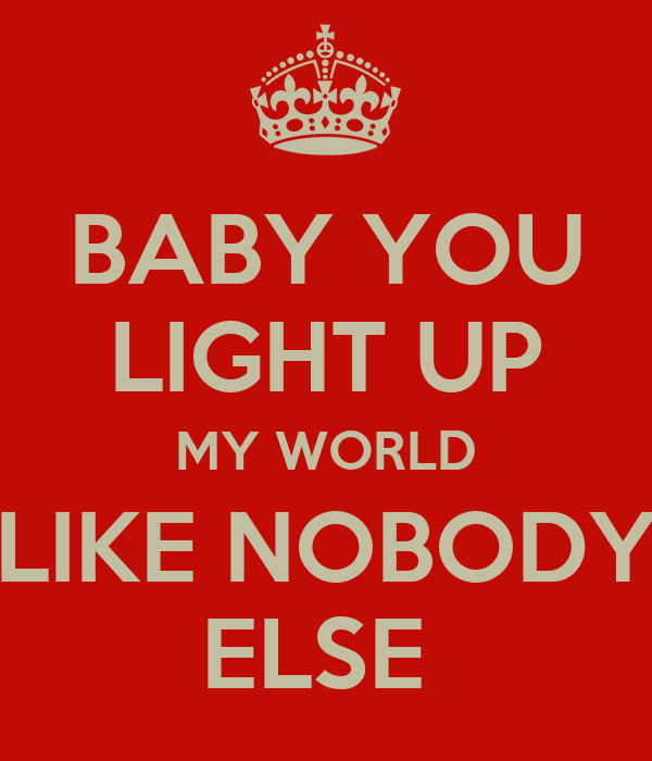 BABY YOU LIGHT UP MY WORLD LIKE NOBODY ELSE