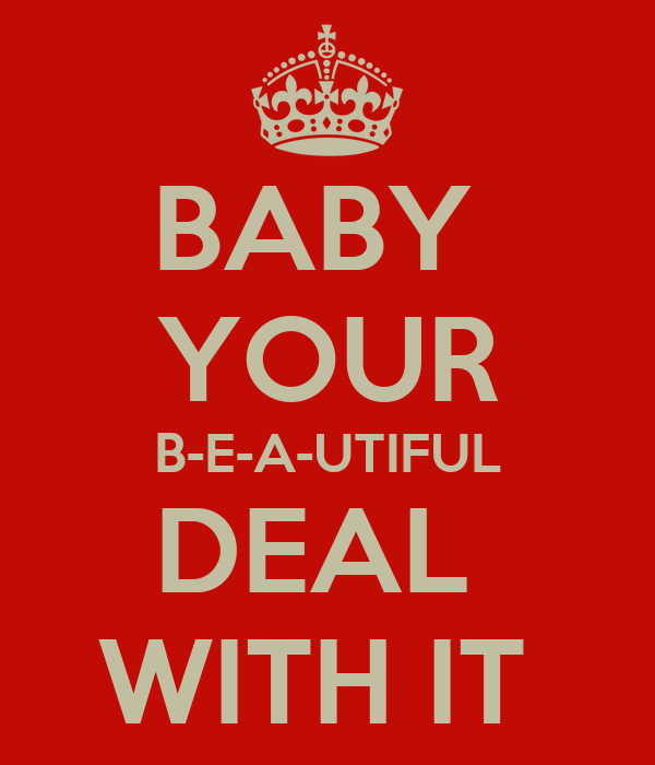 BABY  YOUR B-E-A-UTIFUL DEAL  WITH IT