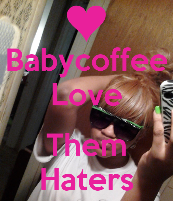 Babycoffee Love  Them Haters