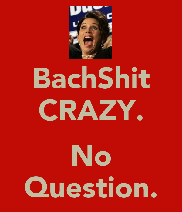 BachShit CRAZY.  No Question.