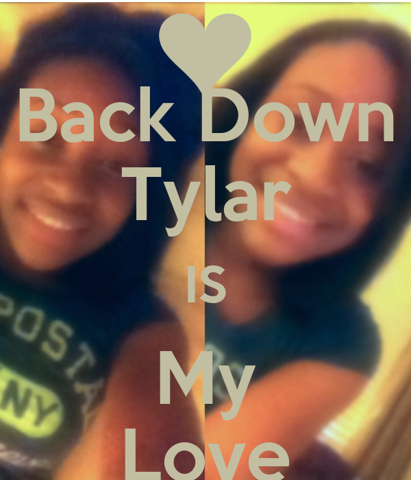 Back Down Tylar IS My Love