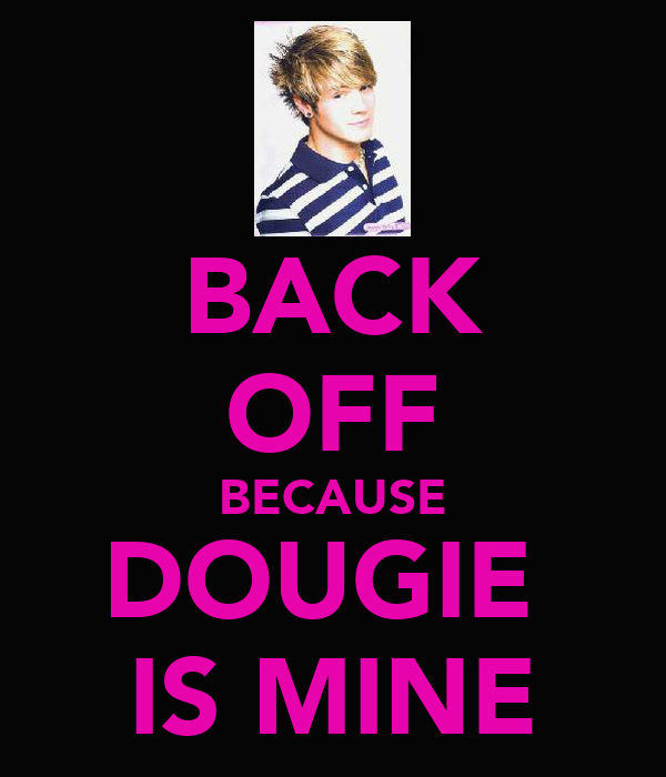 BACK OFF BECAUSE DOUGIE  IS MINE