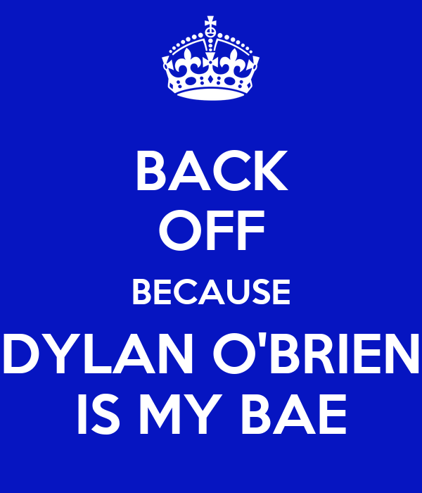 BACK OFF BECAUSE DYLAN O'BRIEN IS MY BAE