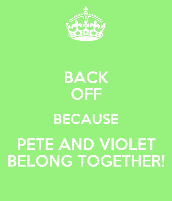 BACK OFF BECAUSE PETE AND VIOLET BELONG TOGETHER!