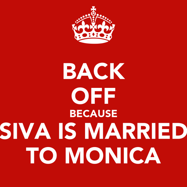 BACK OFF BECAUSE SIVA IS MARRIED TO MONICA