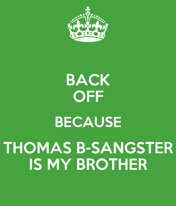 BACK OFF BECAUSE THOMAS B-SANGSTER IS MY BROTHER