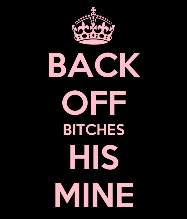 BACK OFF BITCHES HIS MINE
